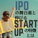 IPOの守護神は見た。IPOの舞台裏と伸びるスタートアップの特徴